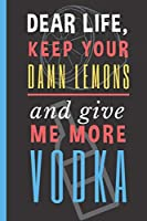 """Dear Life, Keep your Damn Lemons And Give me More Vodka: Vodka Drinker Notebook 6""""X9"""" 120 Blank Lined Pages"""
