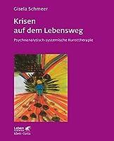 Krisen auf dem Lebensweg: Psychoanalytisch-systematische Kunsttherapie