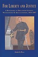 For Liberty and Justice: A Biography of Brigadier General Wlodzimierz B. Krzyzanowski, 1824-1887