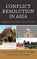 Conflict Resolution in Asia: Mediation and Other Cultural Models (Conflict Resolution and Peacebuilding in Asia)