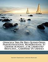 Opuscula Tria de Deo, Quoad Opera Praedestinationis, Reprobationis, Et Gratiae Actualis...a Fr. Laurentio Brancato, ... Cardinali de Lauraea