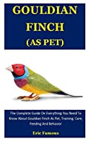 Gouldian Finch As Pet: The Complete Guide On Everything You Need To Know About Gouldian Finch As Pet, Training, Care, Feeding And Behavior