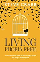 Living Phobia Free: A tranceformative guide to overcoming a phobia and living a phobia - free life.