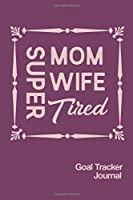 Super Mom Wife Tired Goal Tracker Journal: 2020 Monthly Goal Tracker and Beyond