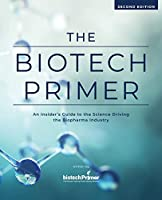 The Biotech Primer: An Insider's Guide to the Science Driving the Biopharma Industry