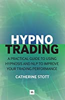 HypnoTrading: A practical guide to using hypnosis and NLP to improve your trading performance