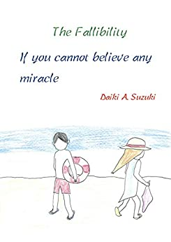 [Suzuki, Daiki A.]のThe Fallibility: If you cannot believe any miracle (English Edition)