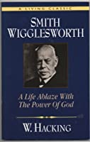 Smith Wigglesworth a Life Ablaze With the Power of God: A Life Ablaze With the Power of God : A Classic (Living Classic Book.)