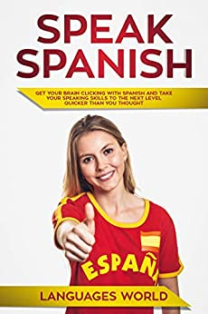 Speak Spanish: Get Your Brain Clicking With Spanish & Take Your Speaking Skills To The Next Level Quicker Than You Thought! by [World, Languages]