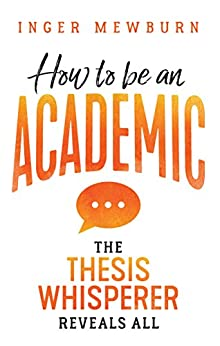 How to be an Academic  : The thesis whisperer reveals all by [Mewburn, Inger ]