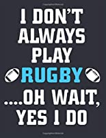 I don't Always play Rugby Oh Wait yes I do: Rugby Journal for journaling Rugby sport Notebook 110 pages 8.5x11 inches | Gift for rugby players men and woman| ball sport book