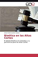 Bioética en las Altas Cortes: El debate Bioético en Colombia y su pertinencia para las Altas Cortes