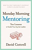 Monday Morning Mentoring: Ten Lessons to Guide You Up the Ladder by David Cottrell(2006-07-25)