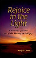 Rejoice in the Light: A Woman's Journey Out of the Mystery of Epilepsy