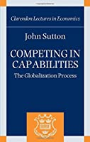 Competing in Capabilities: The Globalization Process (Clarendon Lectures in Economics)