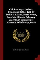 Chickamauga. Useless, Disastrous Battle. Talk by Smith D. Atkins, Opera House, Mendota, Illinois, February 22, 1907, at Invitation of Woman's Relief Corps, G.A.R