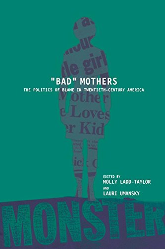 """BAD"" MOTHERS: The Politics of Blame in Twentieth-Century America"