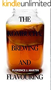 The Kombucha: Brewing and Flavouring: This is a symbiotic culture of bacteria and yeast (SCOBY) that's added to a mixture of green or black tea and sugar (English Edition)
