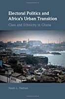 Electoral Politics and Africa's Urban Transition: Class and Ethnicity in Ghana (Cambridge Studies in Comparative Politics)