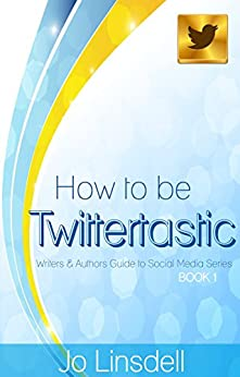 How to be Twittertastic: Writers and Authors Guide to Social Media Series BOOK 1 by [Linsdell, Jo]