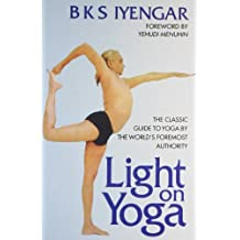Light on Yoga: The Classic Guide to Yoga by the World's Foremost Author: The Classic Guide to Yoga By the World's Foremost Authority