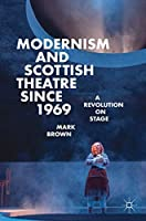 Modernism and Scottish Theatre since 1969: A Revolution on Stage