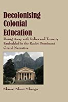 Decolonising Colonial Education: Doing Away With Relics and Toxicity Embedded in the Racist Dominant Grand Narrative