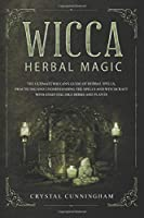Wicca Herbal Magic: The Ultimate Wiccan's Guide Of Herbal Spells, Practicing And Understanding The Spells And Witchcraft With Essential Oils Herbs And Plants