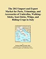 The 2013 Import and Export Market for Parts, Trimmings, and Accessories of Umbrellas, Walking-Sticks, Seat-Sticks, Whips, and Riding-Crops in Italy