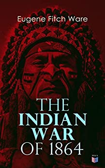 The Indian War of 1864: Early History of Kansas, Nebraska, Colorado, and Wyoming by [Ware, Eugene Fitch]
