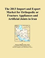 The 2013 Import and Export Market for Orthopedic or Fracture Appliances and Artificial Joints in Iran [並行輸入品]