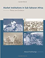 Market Institutions in Sub-Saharan Africa: Theory and Evidence (Comparative Institutional Analysis)