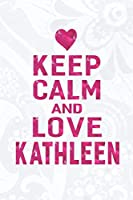 Keep Calm And Love Kathleen: First Name Funny Sayings Personalized Customized Names Gift Birthday Girl Women Mother's Day Notebook Journal