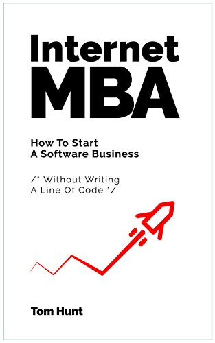 Internet MBA: How To Start A Software Business (Without Writing A Line Of Code) (English Edition)