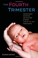 The Fourth Trimester: Understanding, Protecting, and Nurturing an Infant through the First Three Months by Susan Brink(2013-03-20)