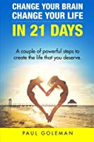 Change Your Brain, Change Your Life in 21 Days: A Couple of Powerful Steps to Create the Life That You Deserve.
