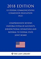Comprehensive Reviews - Uniform System of Accounts, Jurisdictional Separations and Referral to Federal-State Joint Board (Us Federal Communications Commission Regulation) (Fcc) (2018 Edition)