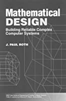 Mathematical Design: Building Reliable Complex Computer Systems (IEEE Press Series on Engineering of Complex Computer Systems)