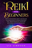 Reiki For Beginners: A Step-By-Step Beginner's Guide to Discover How to Use Reiki Healing to Increase Your Energy Level, Improve Your Health, Expand Your Mind Power and Transform Your Life.