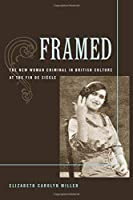 Framed: The New Woman Criminal in British Culture at the Fin de Siecle
