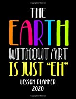 "The Earth Without Art Is Just ""EH"" Lesson Planner 2020: Weekly and Monthly Organizer for Art Teachers with Clever Funny Saying - Teacher Agenda for Class Planning and Organizing - Week to Week Overview (2020 Teacher Planners)"
