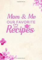 Mom & Me Our Favorite Recipes: Blank Recipe Journal to Write in Favorite Recipes and Meals, Blank Recipe Book and Cute Personalized Empty Cookbook, Gifts for cooking enthusiasts