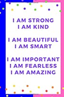 I am strong  I am kind   I am beautiful  I am smart   I am important  I am fearless  I am amazing: Motivational Notebook, Journal, Diary (110 Pages, Blank, 6 x 9)