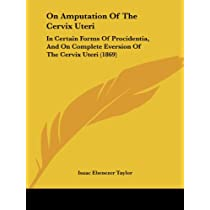On Amputation of the Cervix Uteri: In Certain Forms of Procidentia, and on Complete Eversion of the Cervix Uteri