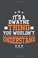 It's A Dwayne  Thing You Wouldn't Understand /journal / notebook , Ideal Birthday,Valentine's Day Gift For Dwayne  .Unique Greeting Card Alternative: Lined Notebook / Journal Gift, 120 Pages, 6x9, Soft Cover, Matte Finish