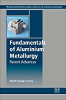 Fundamentals of Aluminium Metallurgy: Recent Advances (Woodhead Publishing Series in Metals and Surface Engineering)