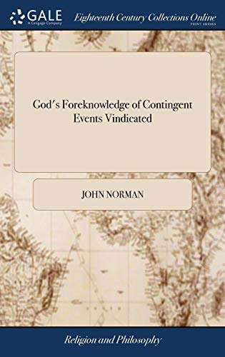 Download God's Foreknowledge of Contingent Events Vindicated: In a Letter to the Reverend Mr. Samuel Fancourt, Occasion'd by His Late Essay on Liberty, Grace and Prescience. by John Norman 1379511100