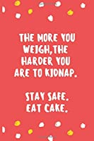 THE MORE YOU WEIGH,THE HARDER YOU ARE TO KIDNAP. STAY SAFE.EAT CAKE.: 6x9 Ruled 110 pages Funny Notebook Sarcastic Humor Journal, perfect motivational gag gift for graduation, for adults, for entrepeneur, for women, for men