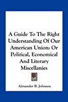 A Guide to the Right Understanding of Our American Union: Or Political, Economical and Literary Miscellanies