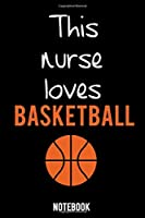 Funny nurse Notebook University Graduation gift / This nurse loves basketball: Lined Notebook / Journal Gift, 100 Pages, 6x9, Soft Cover, Matte Finish / Basketball Lovers